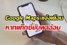 ฟีเจอร์ใหม่ Google Maps แจ้งเตือนได้หากแท็กซี่ขับพาอ้อมนอกเส้นทาง