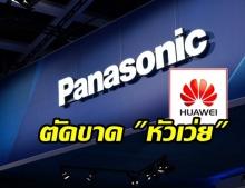 อีกราย! Panasonic ประกาศหยุดทำธุรกิจกับ Huawei แล้ว!